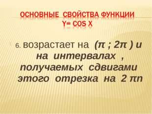 6. возрастает на (π ; 2π ) и на интервалах , получаемых сдвигами этого отрезк