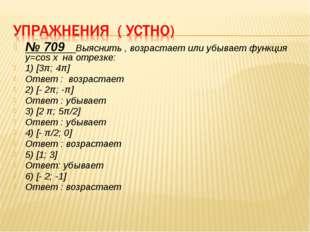 № 709 Выяснить , возрастает или убывает функция y=cos x на отрезке: 1) [3π; 4