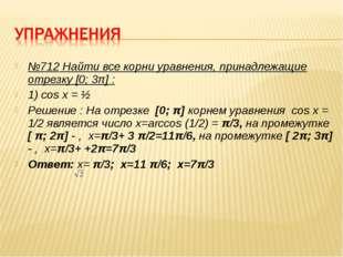 №712 Найти все корни уравнения, принадлежащие отрезку [0; 3π] : 1) cos x = ½