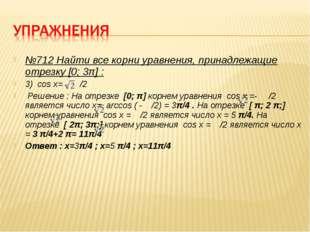 №712 Найти все корни уравнения, принадлежащие отрезку [0; 3π] : 3) cos x= - /