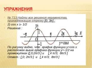 № 713.Найти все решения неравенства, принадлежащие отрезку [0; 3π] : 2) cos x