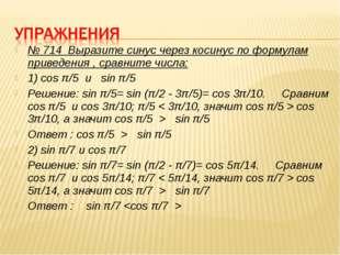 № 714 Выразите синус через косинус по формулам приведения , сравните числа: 1