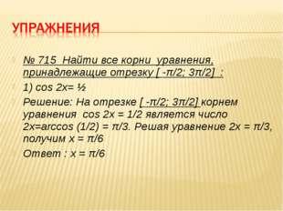 № 715 Найти все корни уравнения, принадлежащие отрезку [ -π/2; 3π/2] : 1) cos
