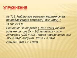 № 716 Найти все решения неравенства , принадлежащие отрезку [ -π/2; 3π/2] : 1
