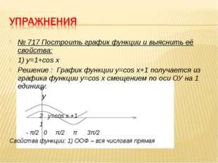 № 717 Построить график функции и выяснить её свойства: 1) y=1+cos x Решение :