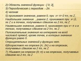 2) Область значений функции - [ 0; 2] 3) Периодическая с периодом - 2π 4) чет