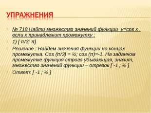 № 718 Найти множество значений функции y=cos x , если х принадлежит промежутк