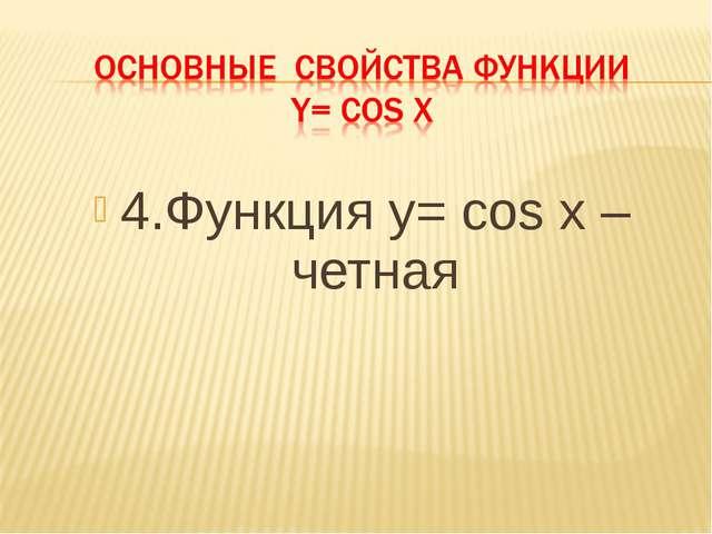4.Функция y= cos x – четная