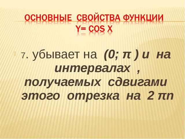 7. убывает на (0; π ) и на интервалах , получаемых сдвигами этого отрезка на...