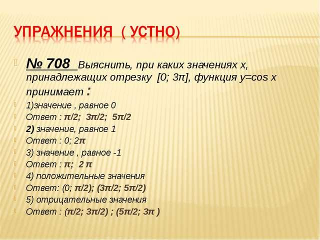 № 708 Выяснить, при каких значениях х, принадлежащих отрезку [0; 3π], функция...