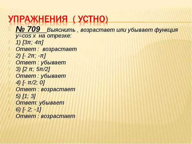 № 709 Выяснить , возрастает или убывает функция y=cos x на отрезке: 1) [3π; 4...