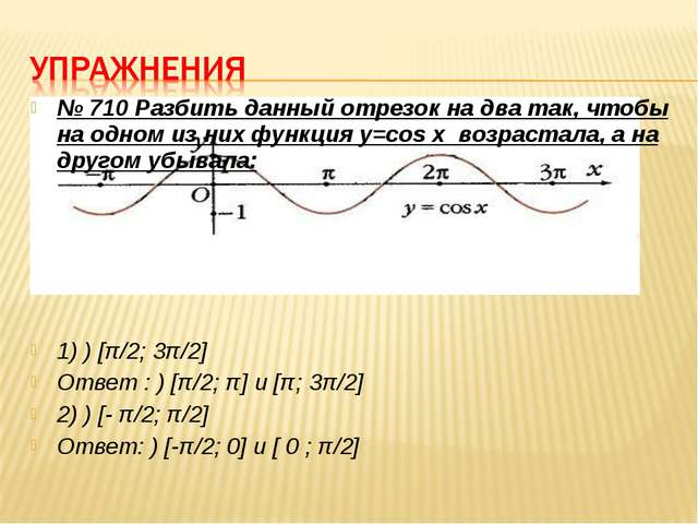 № 710 Разбить данный отрезок на два так, чтобы на одном из них функция y=cos...