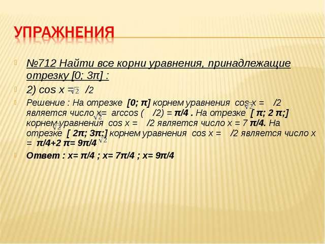 №712 Найти все корни уравнения, принадлежащие отрезку [0; 3π] : 2) cos x = /2...
