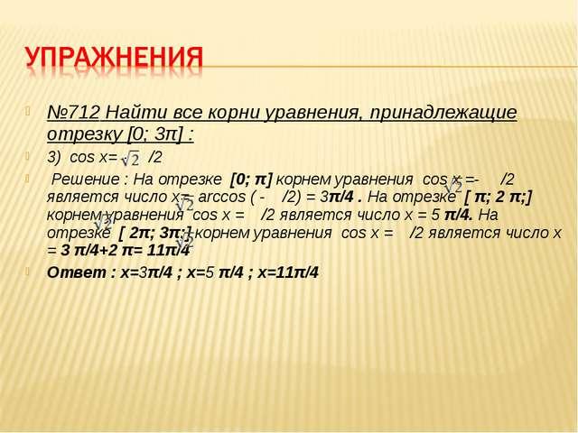 №712 Найти все корни уравнения, принадлежащие отрезку [0; 3π] : 3) cos x= - /...