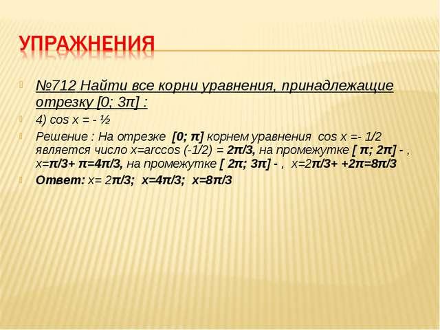 №712 Найти все корни уравнения, принадлежащие отрезку [0; 3π] : 4) cos x = -...