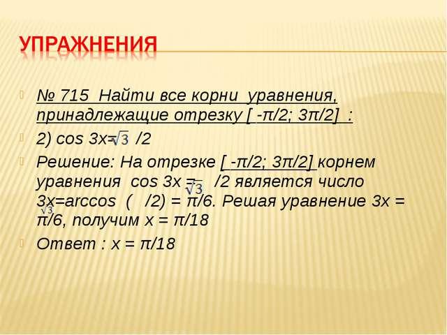 № 715 Найти все корни уравнения, принадлежащие отрезку [ -π/2; 3π/2] : 2) cos...