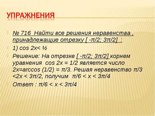 № 716 Найти все решения неравенства , принадлежащие отрезку [ -π/2; 3π/2] : 1...