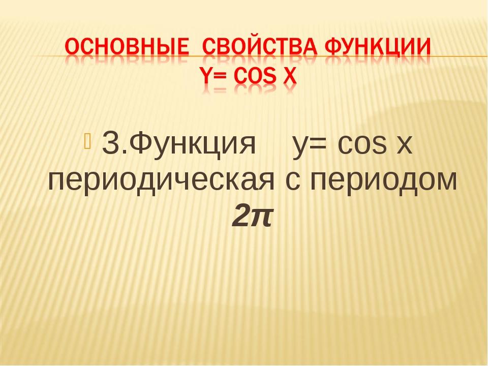 3.Функция у= cos x периодическая с периодом 2π