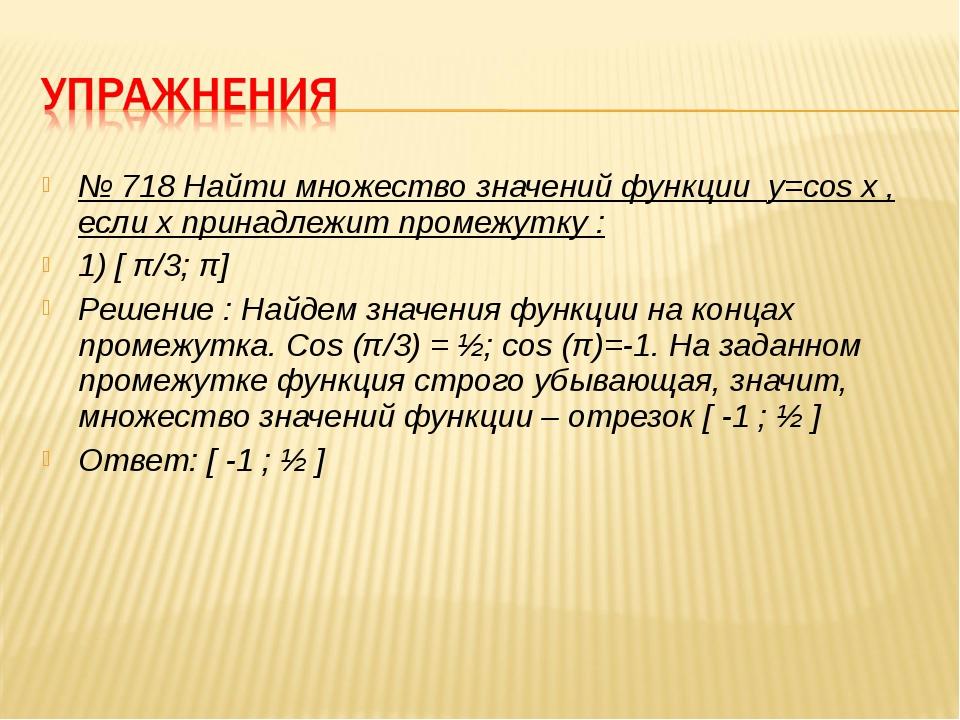 № 718 Найти множество значений функции y=cos x , если х принадлежит промежутк...