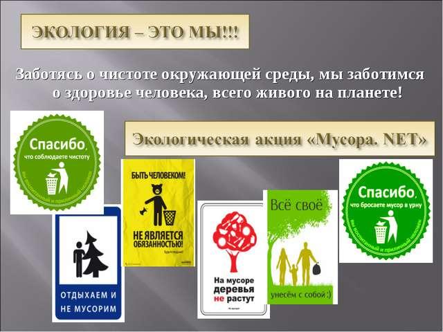Заботясь о чистоте окружающей среды, мы заботимся о здоровье человека, всего...