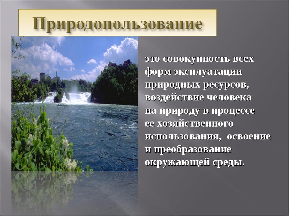 это совокупность всех форм эксплуатации природных ресурсов, воздействие челов...