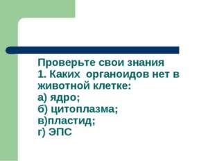Проверьте свои знания 1. Каких органоидов нет в животной клетке: а) ядро; б)