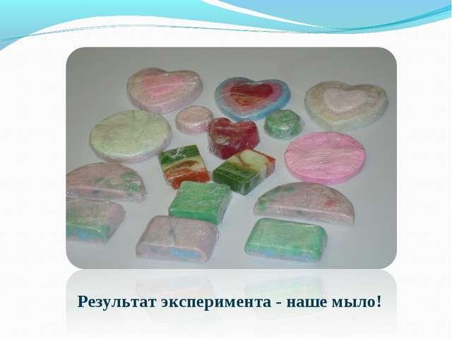 Результат эксперимента - наше мыло!