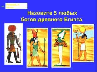 Назовите 5 любых богов древнего Египта Религия, 2 балла