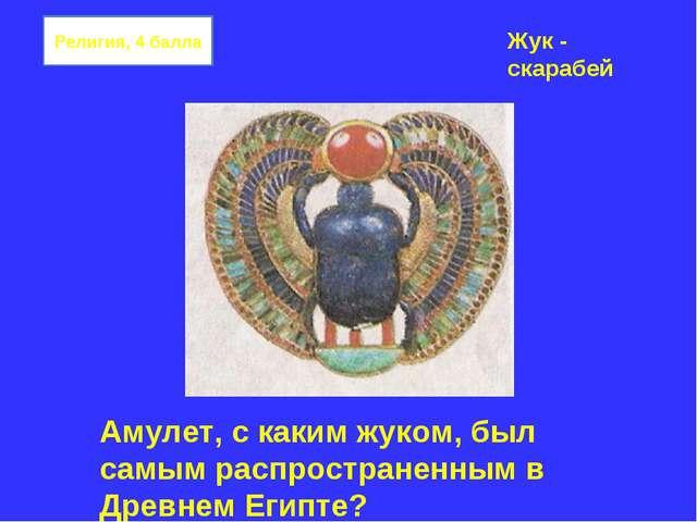 Религия, 4 балла Амулет, с каким жуком, был самым распространенным в Древнем...