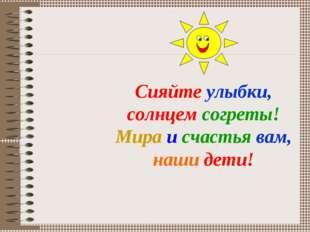 Сияйте улыбки, солнцем согреты! Мира и счастья вам, наши дети!