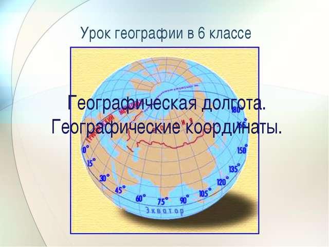 Географическая долгота. Географические координаты. Урок географии в 6 классе