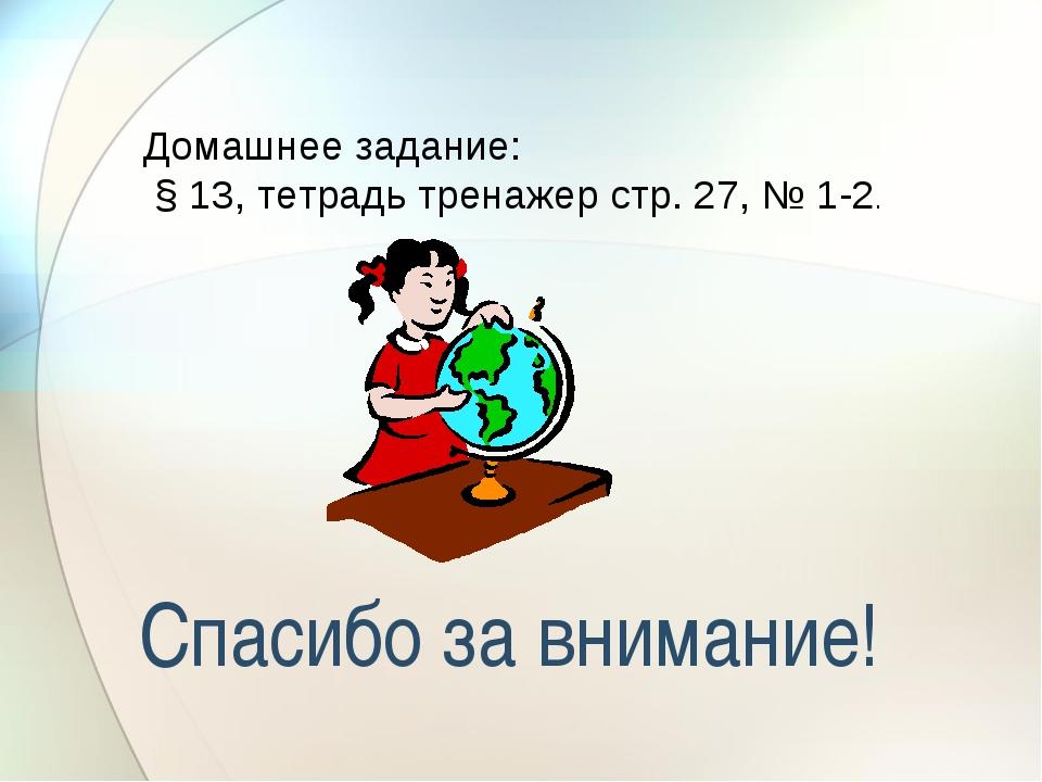 Спасибо за внимание! Домашнее задание: § 13, тетрадь тренажер стр. 27, № 1-2.