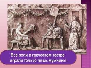 Все роли в греческом театре играли только лишь мужчины