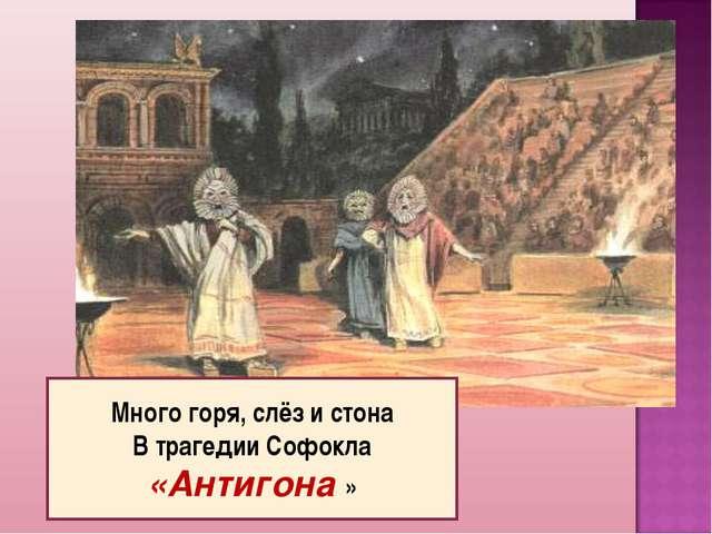 Много горя, слёз и стона В трагедии Софокла «Антигона »