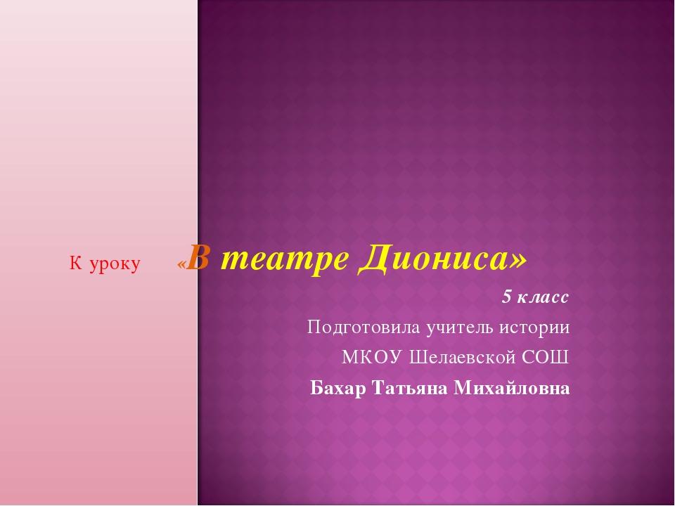 К уроку «В театре Диониса» 5 класс Подготовила учитель истории МКОУ Шелаевско...