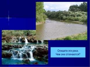 Опишите эти реки. Чем они отличаются?