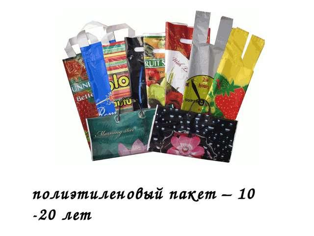 полиэтиленовый пакет – 10 -20 лет
