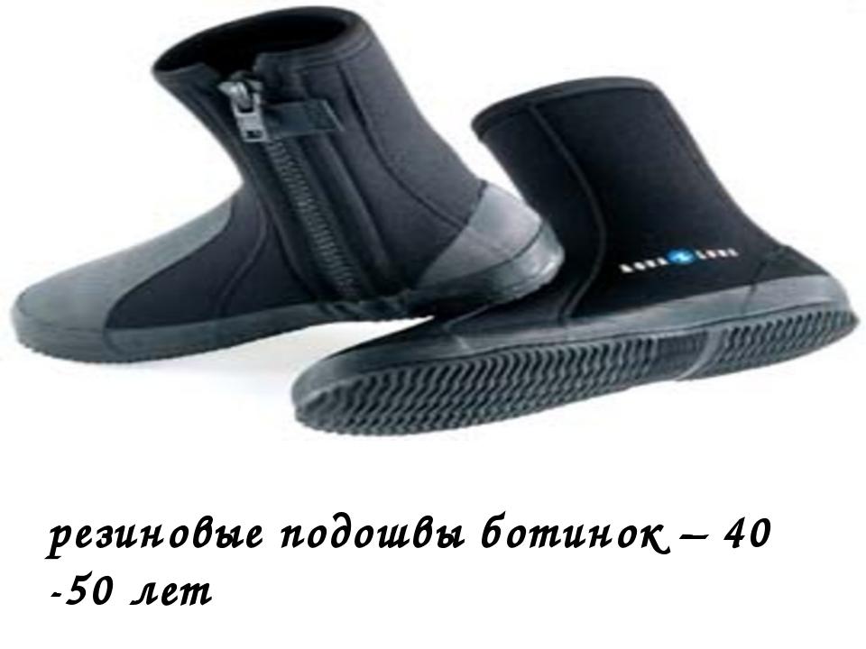 резиновые подошвы ботинок – 40 -50 лет