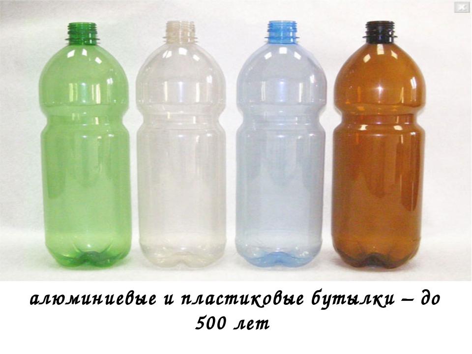 алюминиевые и пластиковые бутылки – до 500 лет