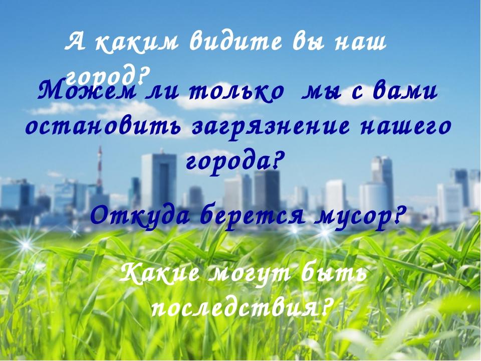 А каким видите вы наш город? Можем ли только мы с вами остановить загрязнение...