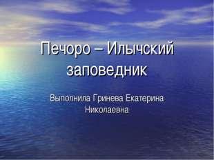 Печоро – Илычский заповедник Выполнила Гринева Екатерина Николаевна