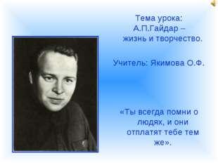 Тема урока: А.П.Гайдар – жизнь и творчество. Учитель: Якимова О.Ф. «Ты всегда