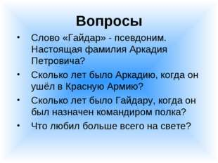 Вопросы Слово «Гайдар» - псевдоним. Настоящая фамилия Аркадия Петровича? Скол