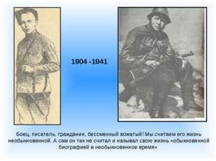 1904 -1941 Боец, писатель, гражданин, бессменный вожатый! Мы считаем его жизн