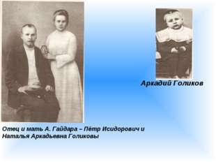 Аркадий Голиков Отец и мать А. Гайдара – Пётр Исидорович и Наталья Аркадьевна