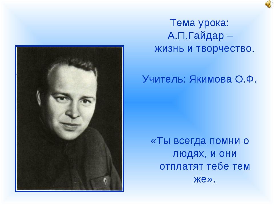 Тема урока: А.П.Гайдар – жизнь и творчество. Учитель: Якимова О.Ф. «Ты всегда...