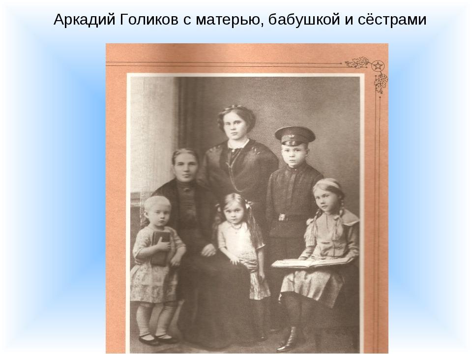 Аркадий Голиков с матерью, бабушкой и сёстрами