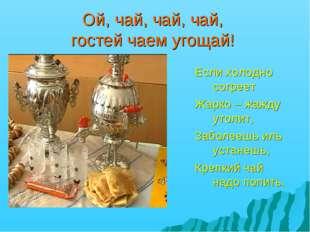 Ой, чай, чай, чай, гостей чаем угощай! Если холодно согреет Жарко – жажду уто