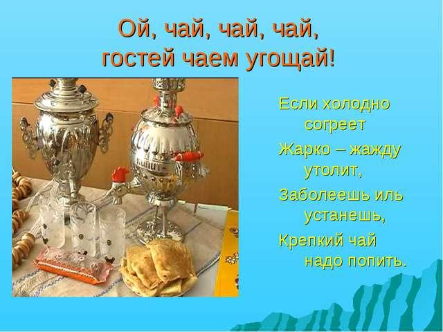 Ой, чай, чай, чай, гостей чаем угощай! Если холодно согреет Жарко – жажду уто...