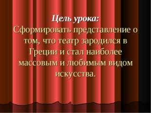 Цель урока: Сформировать представление о том, что театр зародился в Греции и